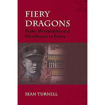Fiery Dragons - Banks - Moneylenders and Microfinance in Burma by Sean