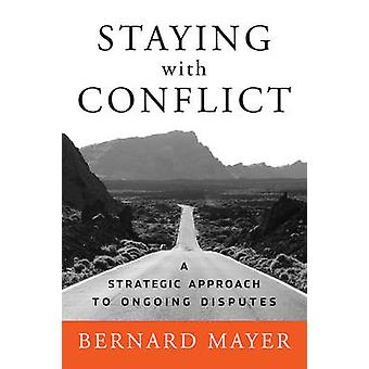 Staying with Conflict - A Strategic Approach to Ongoing Disputes by Be