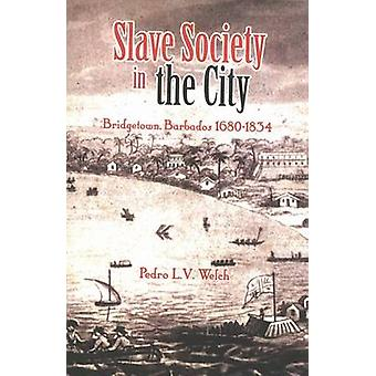 Slave Society in the City - Bridgetown - Barbados 1680-1834 by Pedro W