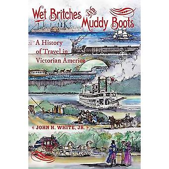 Wet Britches and Muddy Boots A History of Travel in Victorian America by White & John H.Jr.