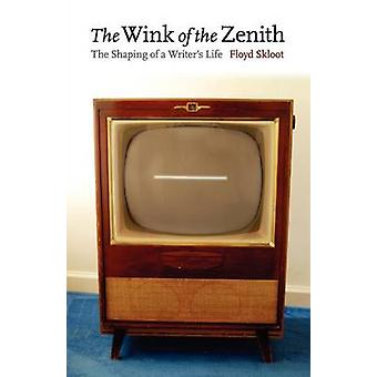 The Wink of the Zenith The Shaping of a Writers Life by Skloot & Floyd