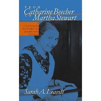 From Catharine Beecher to Martha Stewart A Cultural History of Domestic Advice by Leavitt & Sarah