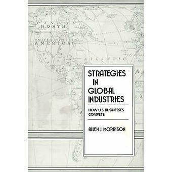 Strategies in Global Industries How U.S. Businesses Compete by Morrison & Allen J. & Professor