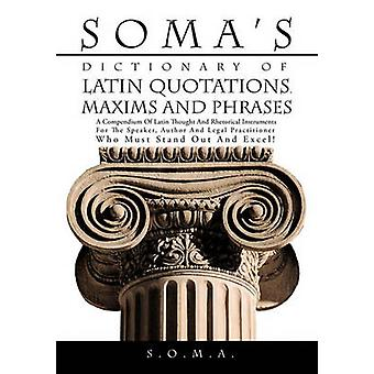 Somas Dictionary of Latin Quotations Maxims and Phrases A Compendium of Latin Thought and Rhetorical Instruments for the Speaker Author and Legal by S. O. M. a.