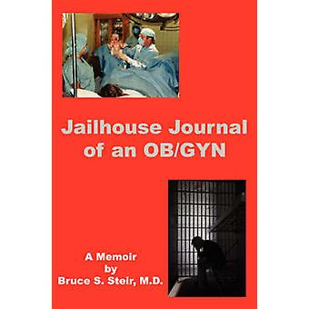 Jailhouse Journal of an OBGYN by Steir M. D. & Bruce S.