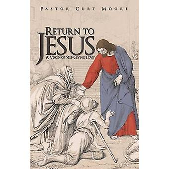 Return to Jesus A Vision of SelfGiving Love by Moore & Pastor Curt
