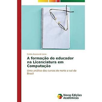 A formao do educador na Licenciatura em Computao by de Lima Carlos Acacio