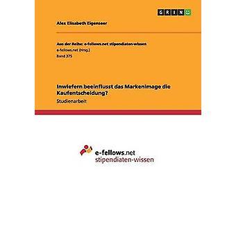 Inwiefern beeinflusst das Markenimage die Kaufentscheidung by Eigenseer & Alex Elisabeth