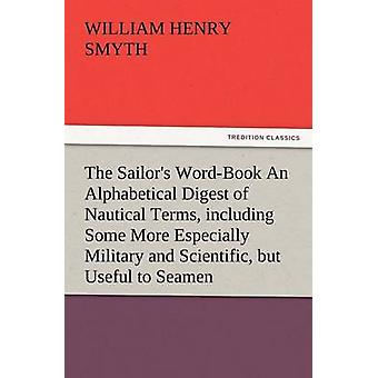The Sailors WordBook an Alphabetical Digest of Nautical Terms Including Some More Especially Military and Scientific But Useful to Seamen as Well by Smyth & W. H.