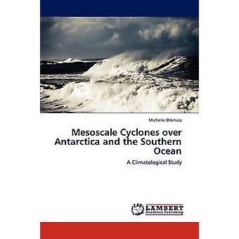 Mesoscale Cyclones over Antarctica and the Southern Ocean by DAmico & Michelle