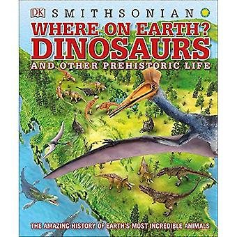 Where on Earth? Dinosaurs and Other Prehistoric Life:� The Amazing History of Earth's Most Incredible Animals