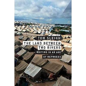 The Land Between Two Rivers - Writing in an Age of Refugees by Tom Sle