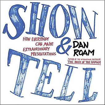 Show and Tell - How Everybody Can Make Extraordinary Presentations by