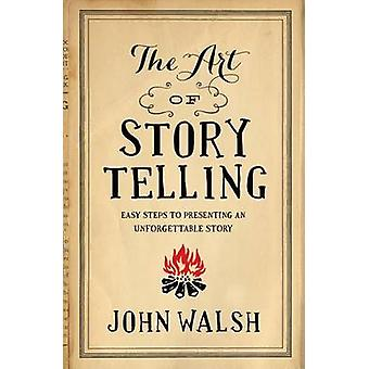 The Art of Storytelling - Easy Steps to Presenting an Unforgettable St