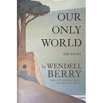 Our Only World - Ten Essays by Wendell Berry - 9781619027008 Book