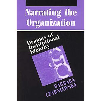 Narrating the Organization - Dramas of Institutional Identity by Barba