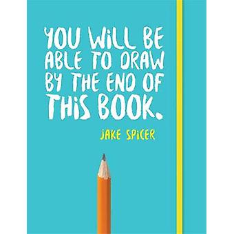 You Will be Able to Draw by the End of This Book by Jake Spicer - 978