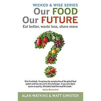 The Future of Food - Eat Better - Waste Less - Share More by Alan Watk