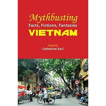Mythbusting Vietnam - Facts - Fictions - Fantasies - 2018 by Catherine