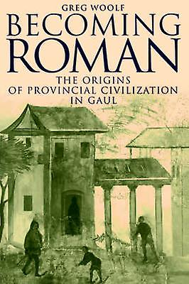 Becoming Rohomme The Origins of Provincial Civilization in Gaul by Woolf & Greg