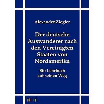 Der deutsche Auswanderer nach den Vereinigten Staaten von Nordamerika door Ziegler & Alexander