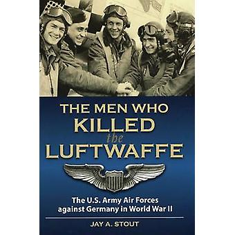 Men Who Killed the Luftwaffe - The U.S. Army Air Forces Against German