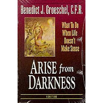 Arise from Darkness - What to Do When Life Doesn't Make Sense by Bened