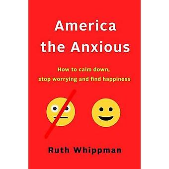 America the Anxious - Why Our Search for Happiness Is Driving Us Crazy