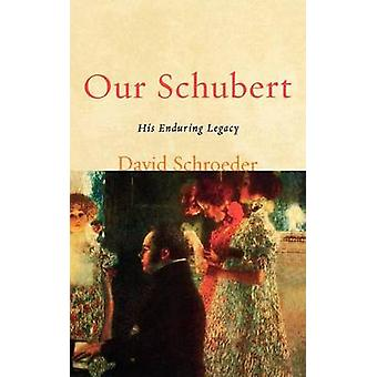 Our Schubert His Enduring Legacy by Schroeder & David P.