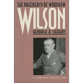 The Presidency of Woodrow Wilson by Kendrick Clements - 9780700605248