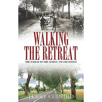 Walking the Retreat - The March to the Marne - 1914 Revisited by Terry