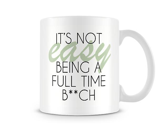 It's Not Easy Being A Full Time B**ch Printed Mug