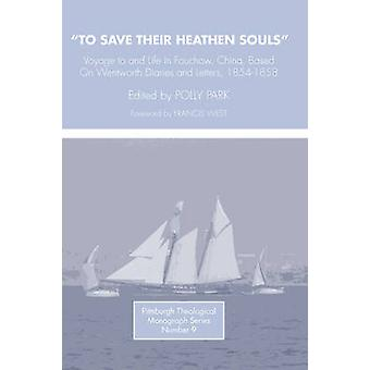 To Save Their Heathen Souls Voyage to and Life in Foochow China Based on the Wentworth Diaries and Letters 18541858 by Park & Polly