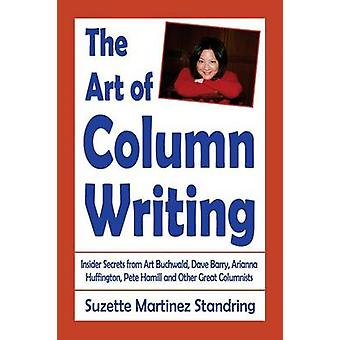 The Art of Column Writing Insider Secrets from Art Buchwald Dave Barry Arianna Huffington Pete Hamill and Other Great Columnists by Standring & Suzette Martinez