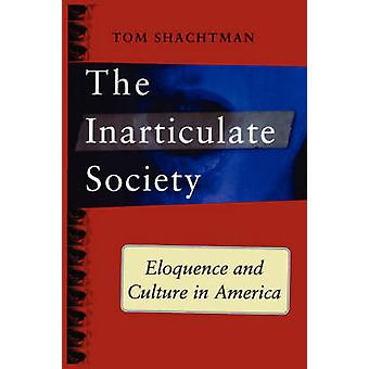 Inarticulate Society Eloquence and Culture in America by Shachtman & Tom