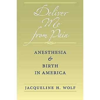 Deliver Me from Pain Anesthesia and Birth in America by Wolf & Jacqueline H.