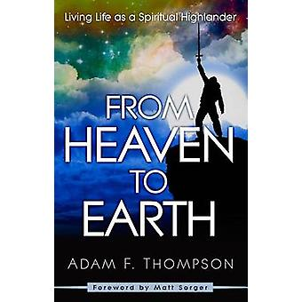 From Heaven to Earth - Living Life as a Spiritual Highlander by Adam T