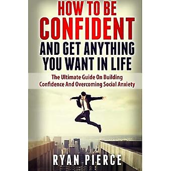 How to Be Confident and Get Anything You Want in Life: The Ultimate Guide on Building Confidence and Overcoming Social Anxiety