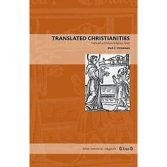 Translated Christianities Nahuatl and Maya Religious Texts by Christensen & Mark Z.