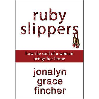 Ruby Slippers How the Soul of a Woman Brings Her Home by Fincher & Jonalyn Grace
