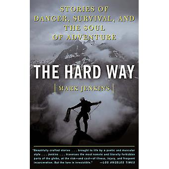 The Hard Way Stories of Danger Survival and the Soul of Adventure by Jenkins & Mark D.