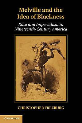 Melville and the Idea of noirness Race and Imperialism in Nineteenth Century America by Libreburg & Christopher