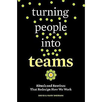 Turning People into Teams - Rituals and Routines That Redesign How We