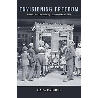 Envisioning Freedom - Cinema and the Building of Modern Black Life by