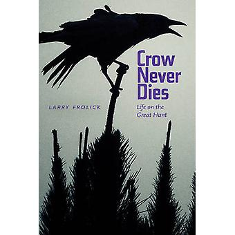 Crow Never Dies - Life on the Great Hunt by Larry Frolick - Paul Carlu