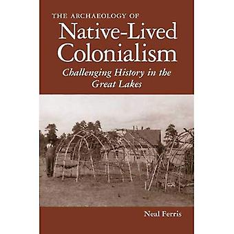 The  Archaeology of Native-Lived Colonialism: Challenging History in the Great Lakes (Archaeology of Colonialism...