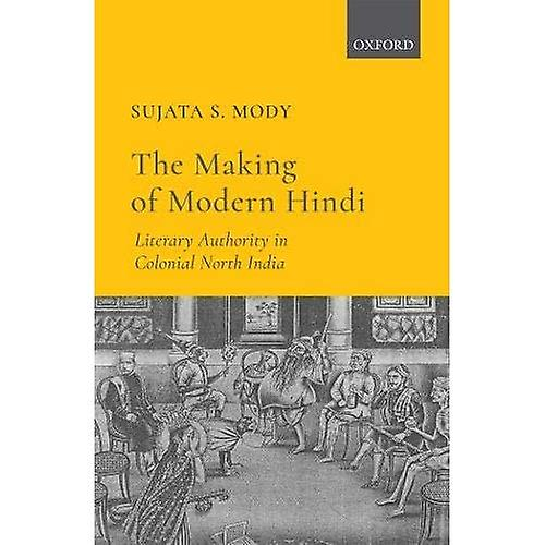 The Making of Modern Hindi  Literary Authority in Colonial North India
