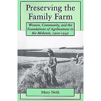 Preserving the Family Farm Women Community and the Foundations of Agribusiness in the Midwest 19001940 by Neth & Mary C.