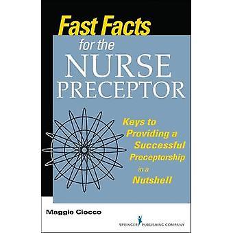 Fast Facts for the Nurse Preceptor Keys to Providing a Successful Preceptorship in a Nutshell by Ciocco & Maggie