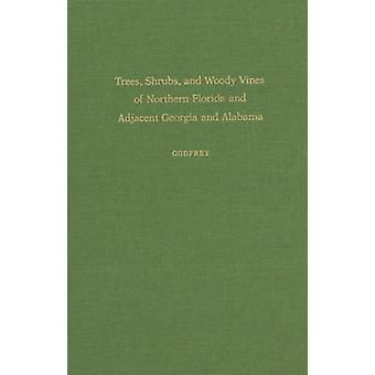 Bäume, Sträucher und Woody Reben von Nordflorida und angrenzenden Georgia und Alabama von Godfrey & Robert K.